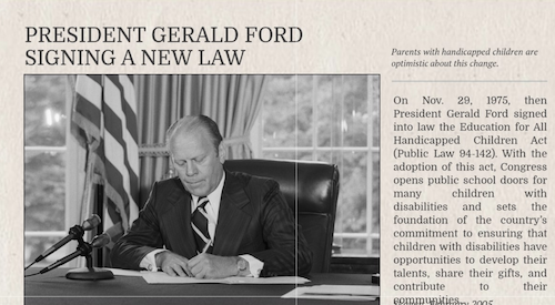 Headline: President Gerald Ford signs Public Law 94-142, The Education for All Handicapped Children Act (November 29, 1975)